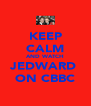 KEEP CALM AND WATCH JEDWARD  ON CBBC - Personalised Poster A4 size