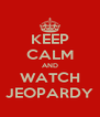 KEEP CALM AND WATCH JEOPARDY - Personalised Poster A4 size