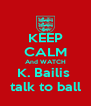 KEEP CALM And WATCH K. Bailis  talk to ball - Personalised Poster A4 size
