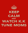 KEEP CALM AND WATCH K.K TUNE MOMS - Personalised Poster A4 size