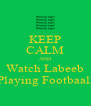 KEEP CALM AND Watch Labeeb Playing Footbaall - Personalised Poster A4 size