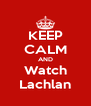 KEEP CALM AND Watch Lachlan - Personalised Poster A4 size