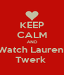 KEEP CALM AND Watch Lauren  Twerk  - Personalised Poster A4 size