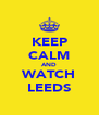 KEEP CALM AND WATCH LEEDS - Personalised Poster A4 size