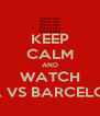 KEEP CALM AND WATCH LIGA VS BARCELONA  - Personalised Poster A4 size