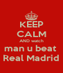 KEEP CALM AND watch man u beat  Real Madrid - Personalised Poster A4 size