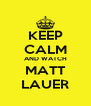 KEEP CALM AND WATCH MATT LAUER - Personalised Poster A4 size