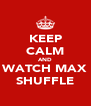 KEEP CALM AND WATCH MAX SHUFFLE - Personalised Poster A4 size