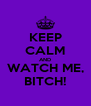 KEEP CALM AND WATCH ME, BITCH! - Personalised Poster A4 size
