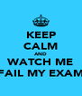 KEEP CALM AND WATCH ME FAIL MY EXAM - Personalised Poster A4 size