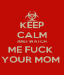KEEP CALM AND WATCH ME FUCK  YOUR MOM  - Personalised Poster A4 size