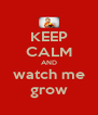 KEEP CALM AND watch me grow - Personalised Poster A4 size