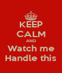 KEEP CALM AND Watch me Handle this - Personalised Poster A4 size