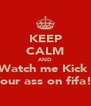 KEEP CALM AND Watch me Kick  Your ass on fifa!! - Personalised Poster A4 size
