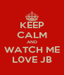KEEP CALM AND WATCH ME L0VE JB - Personalised Poster A4 size