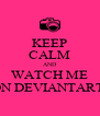 KEEP CALM AND WATCH ME ON DEVIANTART! - Personalised Poster A4 size