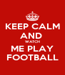 KEEP CALM AND  WATCH ME PLAY FOOTBALL - Personalised Poster A4 size