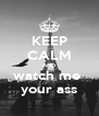 KEEP CALM AND watch me  your ass - Personalised Poster A4 size