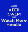 KEEP CALM AND Watch More Hetalia - Personalised Poster A4 size
