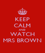 KEEP CALM AND WATCH MRS BROWN - Personalised Poster A4 size