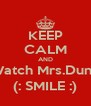 KEEP CALM AND Watch Mrs.Dunn (: SMILE :) - Personalised Poster A4 size