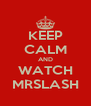 KEEP CALM AND WATCH MRSLASH - Personalised Poster A4 size