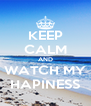 KEEP CALM AND WATCH MY HAPINESS - Personalised Poster A4 size