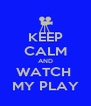 KEEP CALM AND WATCH  MY PLAY - Personalised Poster A4 size