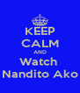 KEEP CALM AND Watch  Nandito Ako - Personalised Poster A4 size