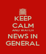 KEEP CALM AND WATCH NEWS IN GENERAL - Personalised Poster A4 size