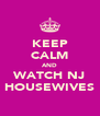 KEEP CALM AND WATCH NJ HOUSEWIVES - Personalised Poster A4 size