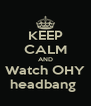 KEEP CALM AND Watch OHY headbang  - Personalised Poster A4 size