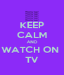 KEEP CALM AND WATCH ON  TV - Personalised Poster A4 size