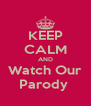 KEEP CALM AND Watch Our Parody  - Personalised Poster A4 size