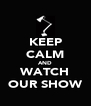 KEEP CALM AND WATCH OUR SHOW - Personalised Poster A4 size