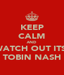 KEEP CALM AND WATCH OUT ITS  TOBIN NASH - Personalised Poster A4 size