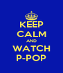 KEEP CALM AND WATCH P-POP - Personalised Poster A4 size