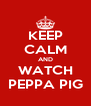 KEEP CALM AND WATCH PEPPA PIG - Personalised Poster A4 size