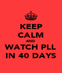 KEEP CALM AND WATCH PLL IN 40 DAYS - Personalised Poster A4 size