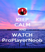 KEEP CALM AND WATCH ProPlayerNoob - Personalised Poster A4 size