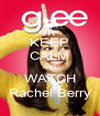 KEEP CALM AND WATCH Rachel Berry - Personalised Poster A4 size