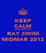 KEEP CALM AND WATCH RAY SWIM MIDMAR 2012 - Personalised Poster A4 size