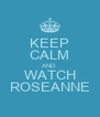 KEEP CALM AND WATCH ROSEANNE - Personalised Poster A4 size