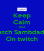 Keep Calm And Watch Sambdaddy On twitch - Personalised Poster A4 size