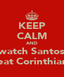 KEEP CALM AND watch Santos beat Corinthians - Personalised Poster A4 size