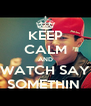 KEEP CALM AND WATCH SAY SOMETHIN  - Personalised Poster A4 size