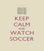 KEEP CALM AND WATCH SOCCER - Personalised Poster A4 size