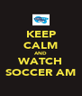 KEEP CALM AND WATCH SOCCER AM - Personalised Poster A4 size