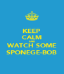 KEEP CALM AND WATCH SOME SPONEGE-BOB - Personalised Poster A4 size
