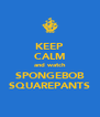 KEEP CALM and watch SPONGEBOB SQUAREPANTS - Personalised Poster A4 size